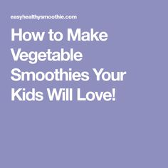 How to Make Vegetable Smoothies Your Kids Will Love!