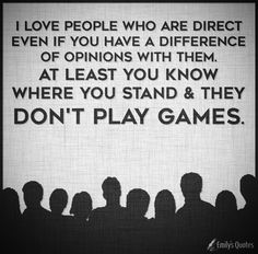 I love people who are direct even if you have a difference of opinions with them
