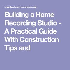 Building a Home Recording Studio - A Practical Guide With Construction Tips and