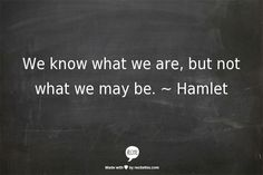 """We know what we are, but not what we may be"" -William Shakespeare, Hamlet."