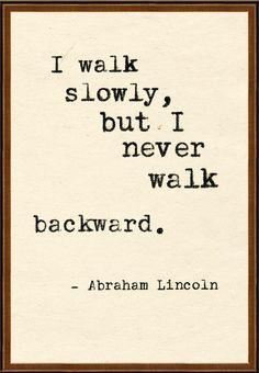 I walk slowly, but I never walk backward. - Abraham Lincoln