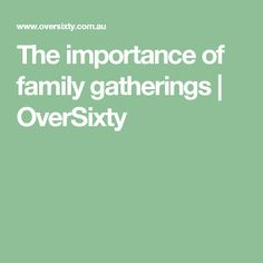 The importance of family gatherings | OverSixty