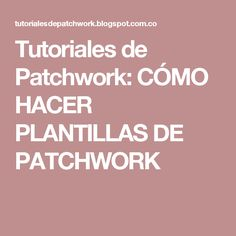 Tutoriales de Patchwork: CÓMO HACER PLANTILLAS DE PATCHWORK Patches, Templates, Quilts, Nova, Sewing Aprons, How To Sew, Fabric Purses, Bedspreads, Bedspread