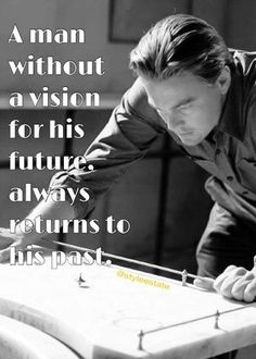 A man without a vision for his future always returns to his past.