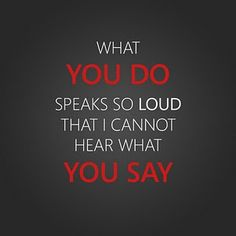 What you do speaks so loud that I cannot hear what you say.