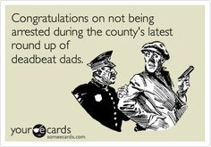 Congratulations on not being arrested during the county's latest round up of deadbeat dads.