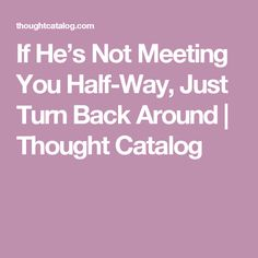 If He's Not Meeting You Half-Way, Just Turn Back Around | Thought Catalog
