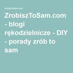 ZrobiszToSam.com - blogi rękodzielnicze - DIY - porady zrób to sam