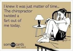I knew it was just a matter of time…The chiropractor twisted a fart out of me today.
