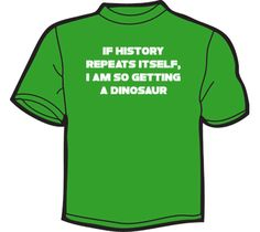 NoiseBot.com Funny T-Shirts - If History Repeats Itself, I Am So Getting A Dinosaur T-Shirt, Hoodie, or Tote Bag