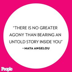 """""""There is no greater agony than bearing an untold story inside you."""" -- Maya Angelou: http://www.people.com/article/maya-angelou-best-quotes"""