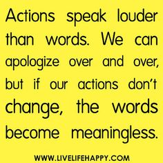 Actions speak louder than words. We can apologize over and over, but if our actions don't change, the words become meaningless.   ---Without a change in your actions, your apology is meaningless.