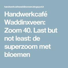 Handwerkcafé Waddinxveen: Zoom 40. Last but not least:  de superzoom met bloemen