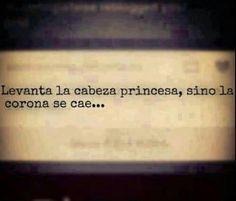 Levanta la cabeza princesa...