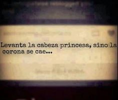 Levanta la cabeza princesa... I love this in Spanish just as much a I love it in English<3
