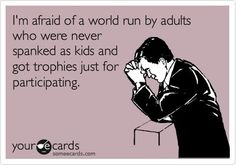 I'm afraid of a world run by adults who were never spanked as kids and got trophies just for participating