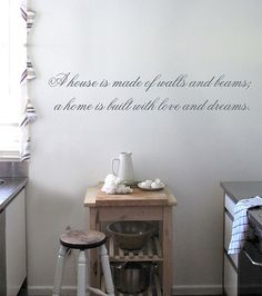 """A house is made of walls and beams; A Home is built with love and dreams."""