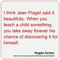 """I think Jean Piaget said it beautifully: When you teach a child something, you take away forever his chance of discovering it for himself."" Magda Gerber ≈ ≈"