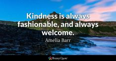 """Kindness is always fashionable, and always welcome."" Amelia Barr"