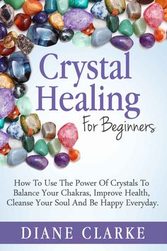Free on the Kindle Today - 08/28/15 Crystals: Crystal Healing For Beginners: How to Use the Power of Crystals to Balance Your Chakras, Improve Health, Cleanse Your Soul and Be Happy Everyday (Crystal Healing, Chakras, Crystals), Diane Clarke - Amazon.com