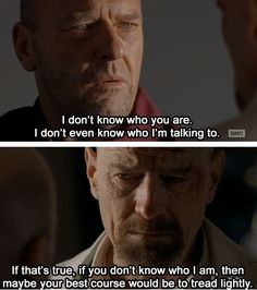 Breaking Bad. Hank: I don't know who you are. I don't even know who I'm talking to. Heisenberg: if that's true, if you don't know who I am, then maybe your best course would be to tread lightly.