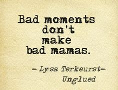 """Bad moments don't make bad Mamas."" Lysa Terkeurst"