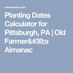 Planting Dates Calculator for Pittsburgh, PA   Old Farmer's Almanac