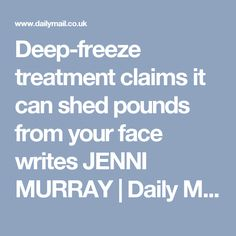 Deep-freeze treatment claims it can shed pounds from your face writes JENNI MURRAY | Daily Mail Online 02/2016