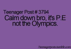 EXACTLY how I felt in P.E.!! There was always that one kid who acted like it was the Olympics!!!!!