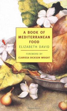 A Book of Mediterranean Food (New York Review Books Classics) by Elizabeth David. midcentury food writer.