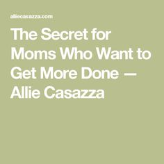 The Secret for Moms Who Want to Get More Done — Allie Casazza