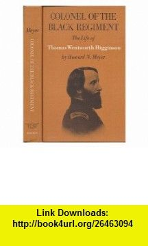 Colonel of the black regiment; the life of Thomas Wentworth Higginson [by] Howard N. Meyer. Illustrated with photos. and engravings Howard N. Meyer ,   ,  , ASIN: B000UFSWGY , tutorials , pdf , ebook , torrent , downloads , rapidshare , filesonic , hotfile , megaupload , fileserve