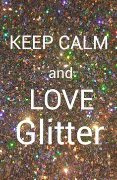 Keep calm and love glitter!!!