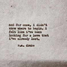 """~the unintended muse~ And for once I didn't know where to begin. I felt like I've been looking for a love that I've already lost"""" r.m.drake."""