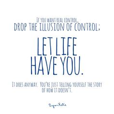 If you want real control, drop the illusion of control; LET LIFE HAVE YOU. It does anyway. You're just telling yourself the story of how it doesn't. - Byron Katie Have you questioned your story? thework.com
