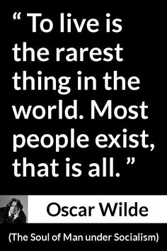 Oscar Wilde - The Soul of Man under Socialism - To live is the rarest thing in the world. Most people exist, that is all.
