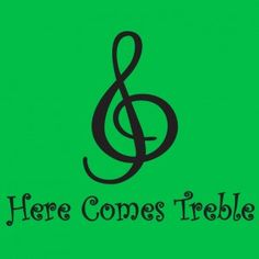 Here comes treble. teehee
