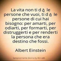 La vita non ti dà le persone che vuoi, ti dà le persone di cui hai bisogno: per amarti, per odiarti, per formarti, per distruggerti e per renderti la persona che era destino che fossi. Albert Einstein