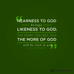 """Nearness to God brings likeness to God. The more you see God the more of God will be seen in you."" (C.H. Spurgeon)"