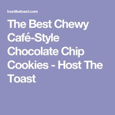 The Best Chewy Café-Style Chocolate Chip Cookies - Host The Toast