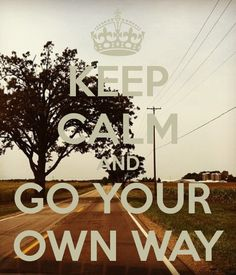 Keep Calm and Go Your Own Way .