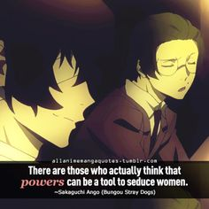 There are those who actually think that powers can be a tool to seduce women. ~Sakaguchi Ango (Bungou Stray Dogs)