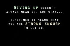 Giving up doesn't always mean you are weak