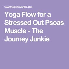 Yoga Flow for a Stressed Out Psoas Muscle - The Journey Junkie