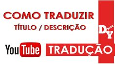 Como traduzir título e a descrição do vídeo Youtube - Dicas Para Youtubers