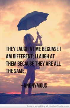 They laugh at me because I am different; I laugh at them because they are all the same. ~Anonymous