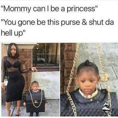 """Mommy can I be a princess"" ""You gone be this purse & shut da hell up"""