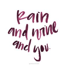 Rain and wine and you.