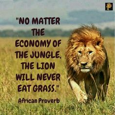 "The lion says, ""no matter the economy of the jungle, I can never eat grass. It is not pride; it is just who I am"". 'Grass' here represents what is substandard. But you ask, ""what if the lion doesn't get any animal to eat?"" Well, to the lion he would rather die with integrity than live in mediocrity. Integrity is a very serious and high thing. The reason many of us don't have it is because we can't pay the price for it. If you live in integrity you will be misunderstood and maligned…"