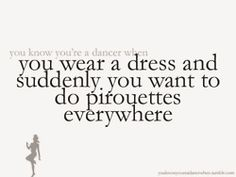 (229) You know you're a dancer when you wear a dress and suddenly you want to dopirouettes everywhere.
